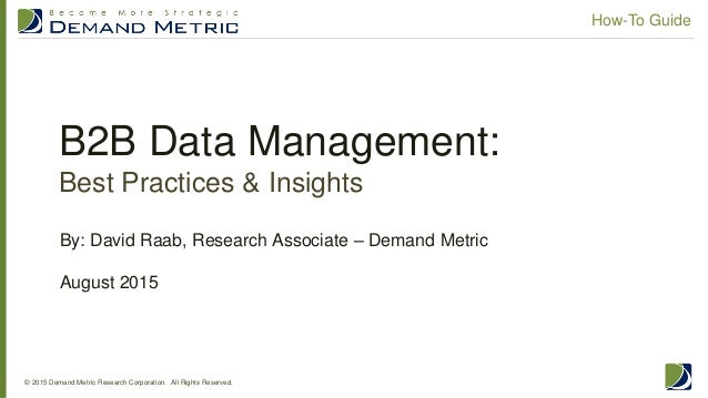 B2B Data Management: Best Practices & Insights © 2015 Demand Metric Research Corporation. All Rights Reserved. How-To Guid...
