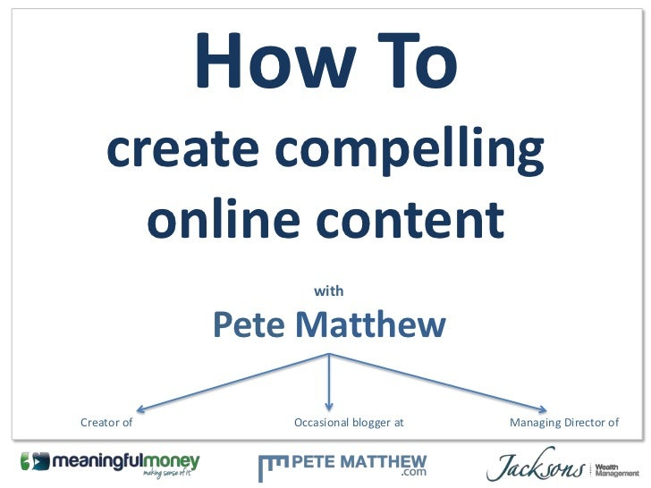 How To    create compelling      online content                    with             Pete MatthewCreator of       Occasiona...