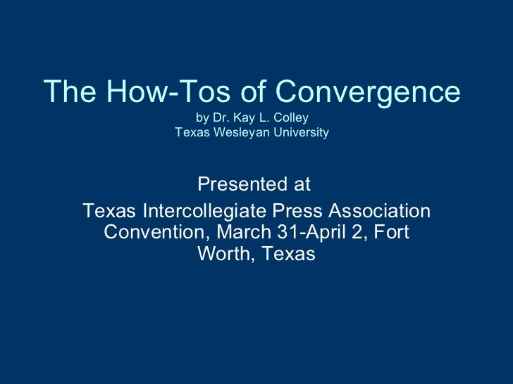 The How-Tos of Convergence by Dr. Kay L. Colley Texas Wesleyan University Presented at  Texas Intercollegiate Press Associ...