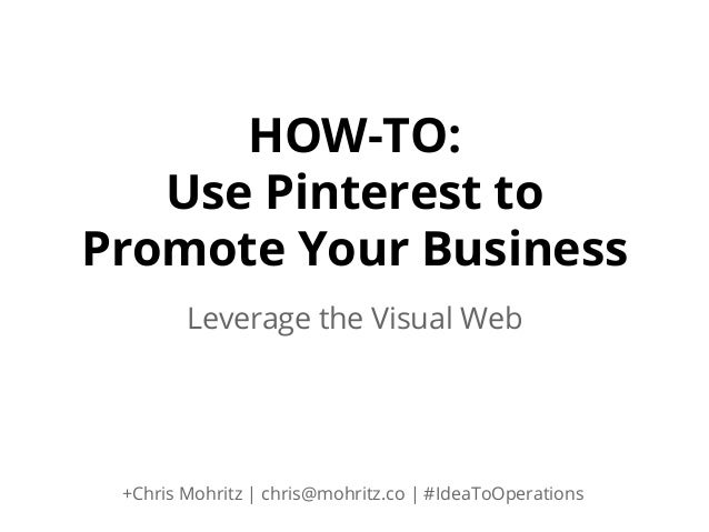 HOW-TO: Use Pinterest to Promote Your Business Leverage the Visual Web  +Chris Mohritz | chris@mohritz.co | #IdeaToOperati...