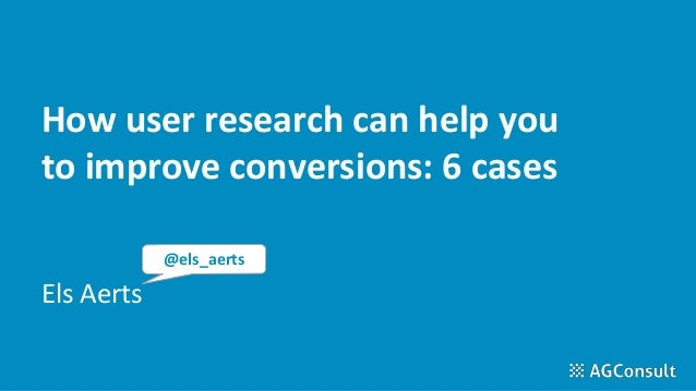 How user research can help you to improve conversions: 6 cases Els Aerts @els_aerts