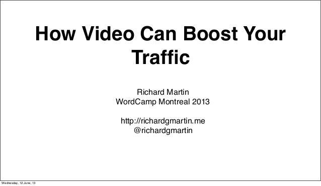 How Video Can Boost YourTrafficRichard MartinWordCamp Montreal 2013http://richardgmartin.me@richardgmartinWednesday, 12 Jun...