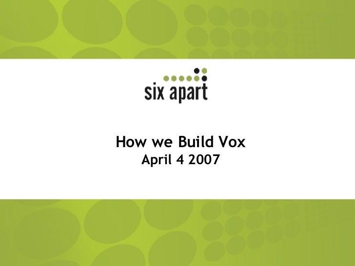 How we Build Vox April 4 2007