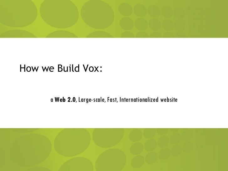 How we Build Vox: a  Web 2.0 , Large-scale, Fast, Internationalized website