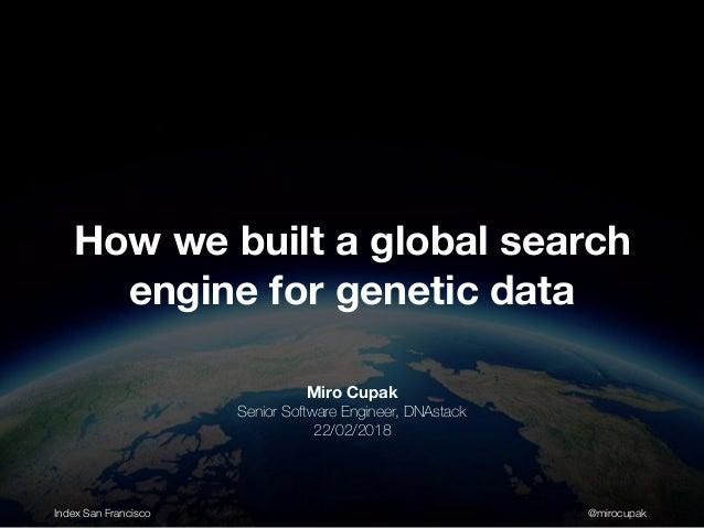 Index San Francisco @mirocupak Miro Cupak Senior Software Engineer, DNAstack 22/02/2018 How we built a global search engin...