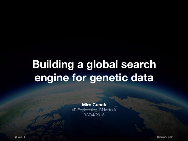 #DevTO @mirocupak Miro Cupak VP Engineering, DNAstack 30/04/2018 Building a global search engine for genetic data