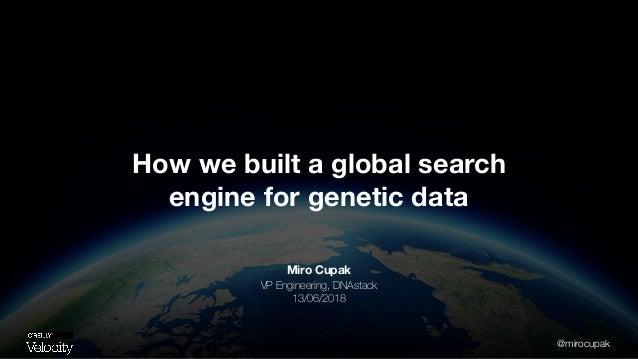 @mirocupak Miro Cupak VP Engineering, DNAstack 13/06/2018 How we built a global search engine for genetic data