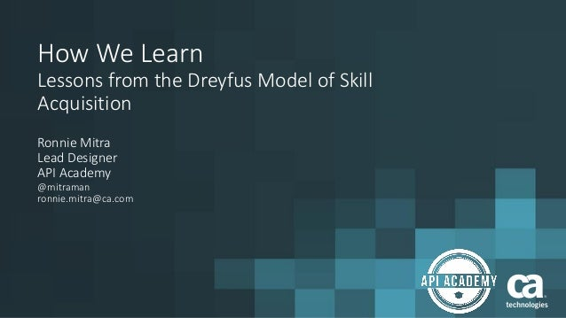 How We Learn Lessons from the Dreyfus Model of Skill Acquisition Ronnie Mitra Lead Designer API Academy @mitraman ronnie.m...