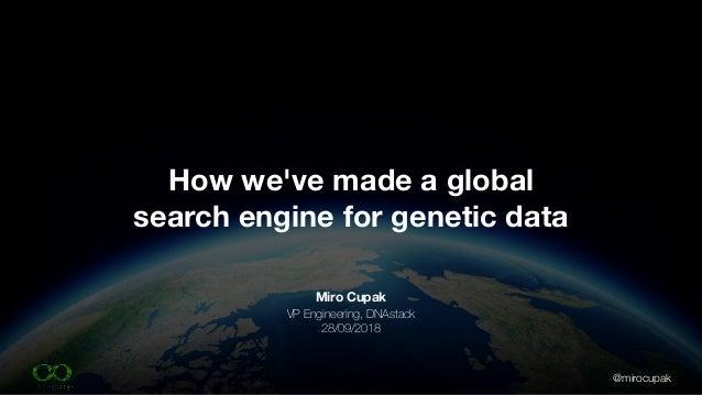 @mirocupak Miro Cupak VP Engineering, DNAstack 28/09/2018 How we've made a global search engine for genetic data