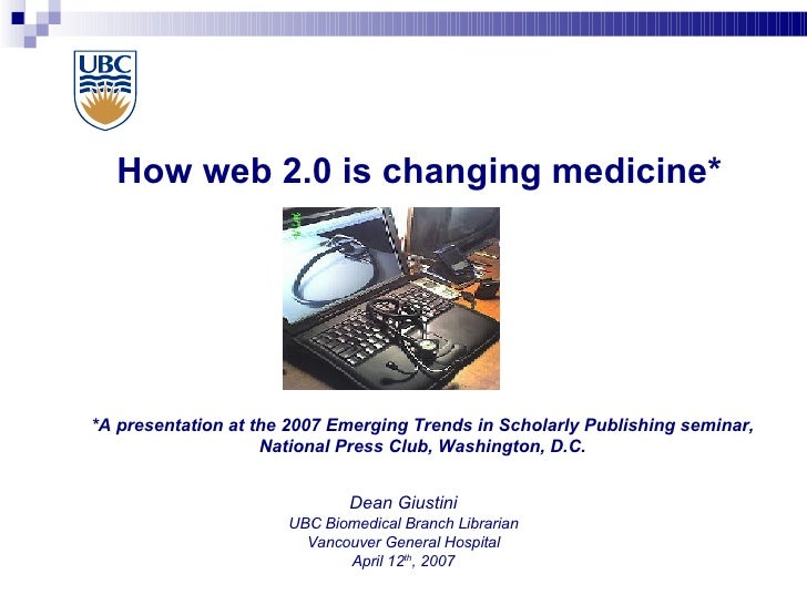 How web 2.0 is changing medicine* Dean Giustini UBC Biomedical Branch Librarian Vancouver General Hospital April 12 th , 2...