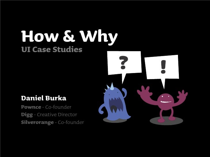 How & Why UI Case Studies    Daniel Burka Pownce - Co-founder Digg - Creative Director Silverorange - Co-founder