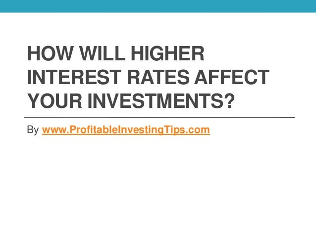 HOW WILL HIGHER INTEREST RATES AFFECT YOUR INVESTMENTS? By www.ProfitableInvestingTips.com