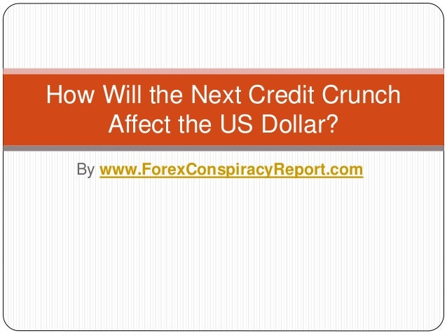 By www.ForexConspiracyReport.com How Will the Next Credit Crunch Affect the US Dollar?