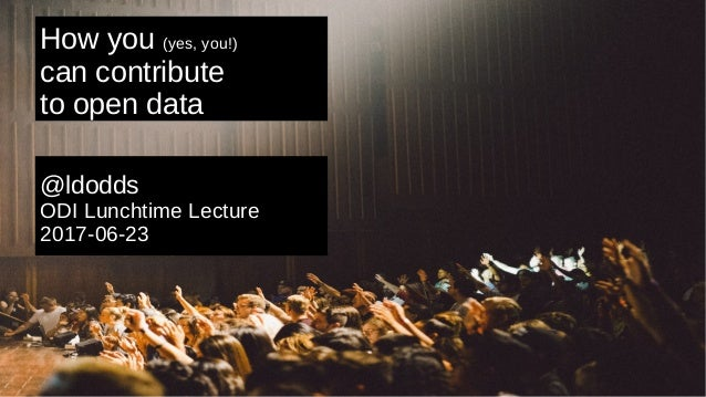 How you (yes, you!) can contribute to open data @ldodds ODI Lunchtime Lecture 2017-06-23