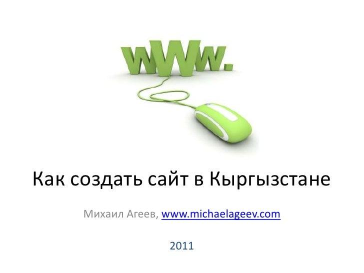 Как создать сайт в Кыргызстане<br />Михаил Агеев, www.michaelageev.com<br />2011<br />