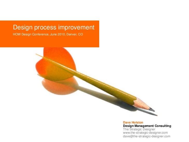 Design process improvement<br />HOW Design Conference, June 2010, Denver, CO<br />Dave Holston<br />Design Management Cons...