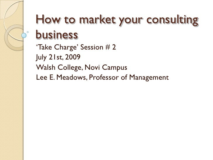 """How to market your consulting business """"Take Charge"""" Session # 2 July 21st, 2009 Walsh College, Novi Campus Lee E. Meadows..."""