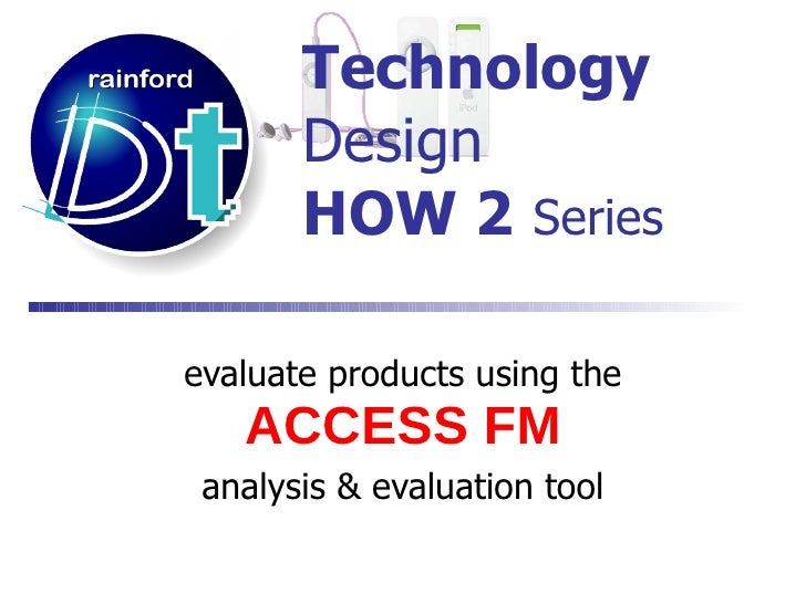 Technology   Design HOW 2   Series evaluate products using the   ACCESS FM analysis & evaluation tool