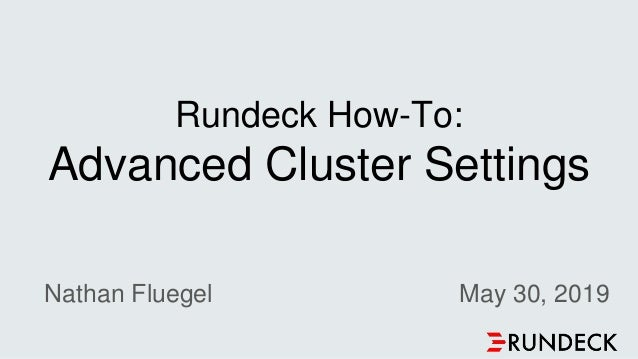Rundeck How-To: Advanced Cluster Settings Nathan Fluegel May 30, 2019