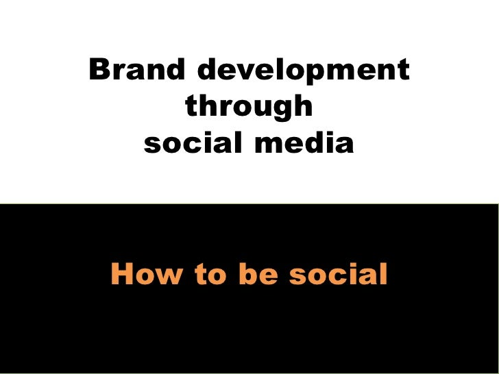 Brand development      through    social media     How to be social