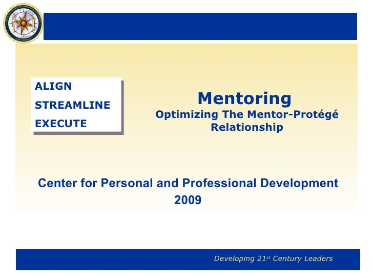 Mentoring   Optimizing The Mentor-Protégé Relationship Center for Personal and Professional Development 2009 ALIGN STREAML...