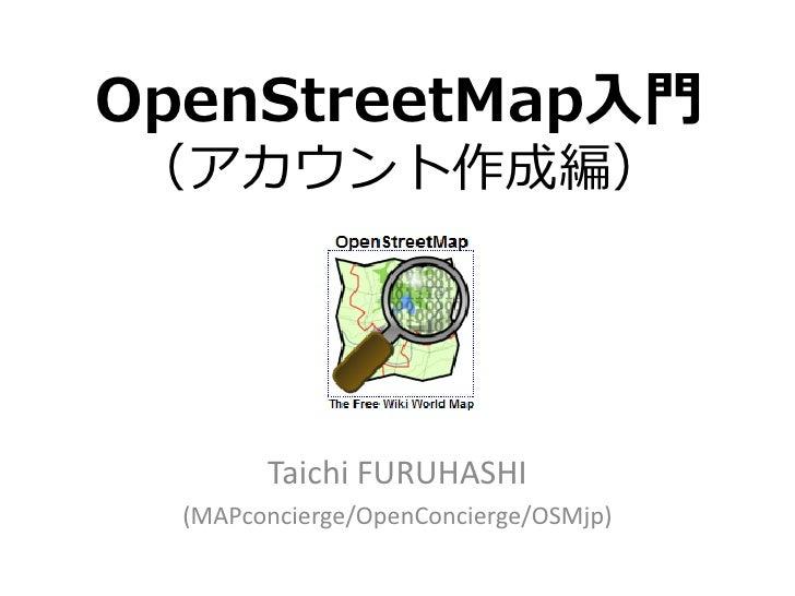 OpenStreetMap入門(アカウント作成編)        Taichi FURUHASHI  (MAPconcierge/OpenConcierge/OSMjp)