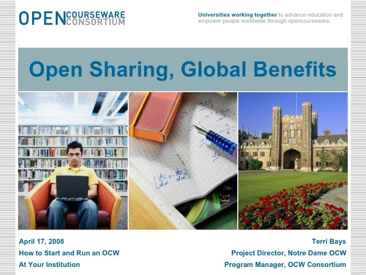 Open Sharing, Global Benefits April 17, 2008 Terri Bays How to Start and Run an OCW  Project Director, Notre Dame OCW At Y...