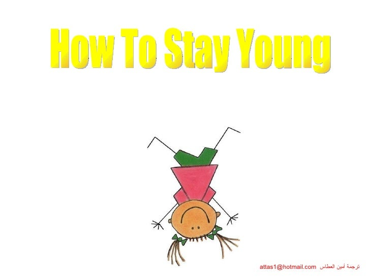 How To Stay Young ترجمة أمين العطاس   [email_address] كيف تبقى شابّاً