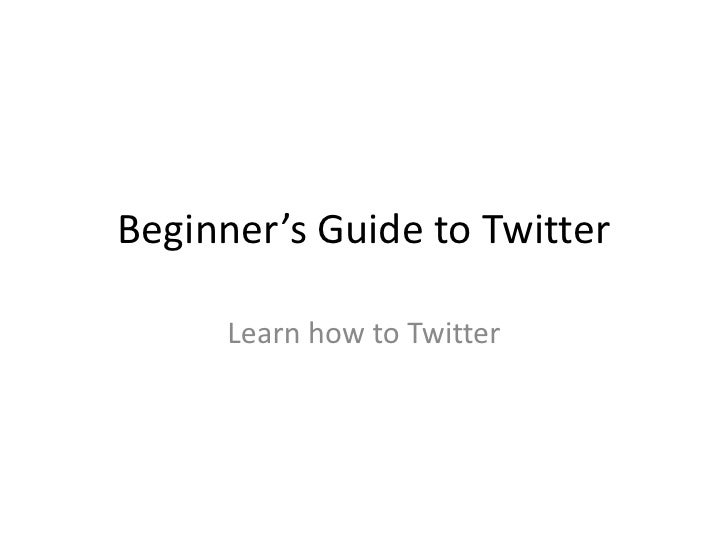 Beginner's Guide to Twitter        Learn how to Twitter