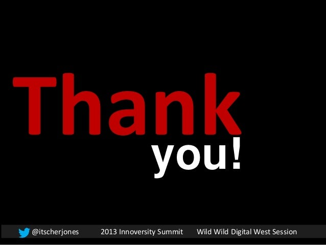 Thankyou!@itscherjones 2013 Innoversity Summit Wild Wild Digital West Session