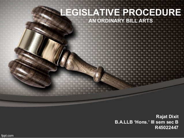 LEGISLATIVE PROCEDURE AN ORDINARY BILL ARTS Rajat Dixit B.A.LLB 'Hons.' III sem sec B R45022447