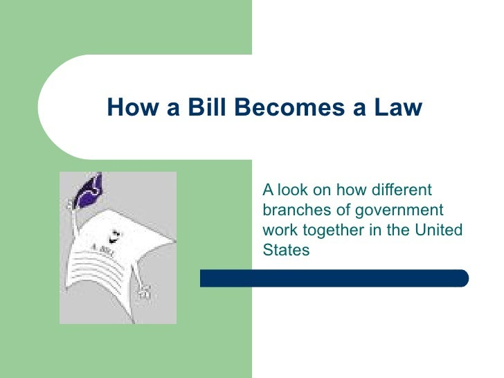How a Bill Becomes a Law A look on how different branches of government work together in the United States