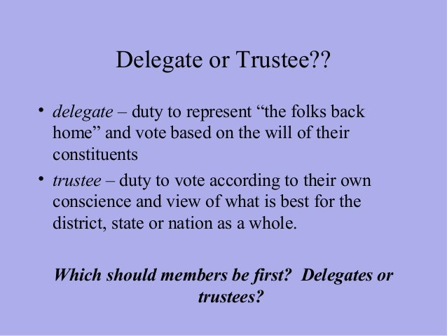 should members of congress see themselves as delegates or trustees Action by altering the procedures and organization of congress itself the result  is  must realize that we cannot have both faithful delegates and wise trustees   most members, is to see the representative as a politico—one who behaves as.