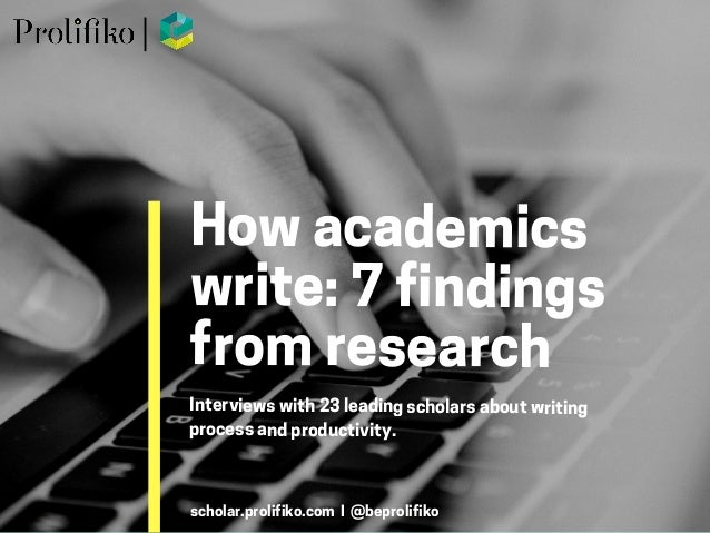 Howacademics write:7findings fromresearchInterviewswith 23 leadingscholarsaboutwriting processandproductivity. scholar.pro...