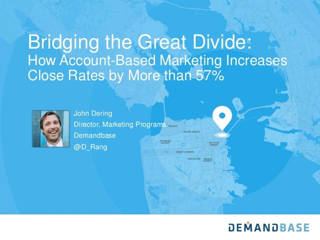 Bridging the Great Divide: How Account-Based Marketing Increases Close Rates by More than 57% John Dering Director, Market...
