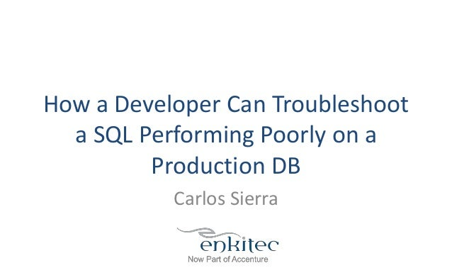 How a Developer Can Troubleshoot a SQL Performing Poorly on a Production DB Carlos Sierra