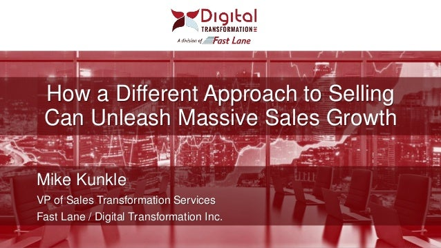 How a Different Approach to Selling Can Unleash Massive Sales Growth Mike Kunkle VP of Sales Transformation Services Fast ...