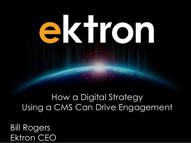 How a Digital Strategy Using a CMS Can Drive Engagement Bill Rogers Ektron CEO