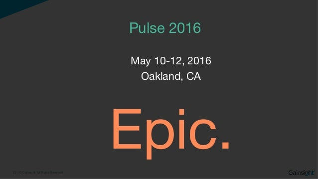 ©2015 Gainsight. All Rights Reserved. Pulse 2016  May 10-12, 2016 Oakland, CA Epic.