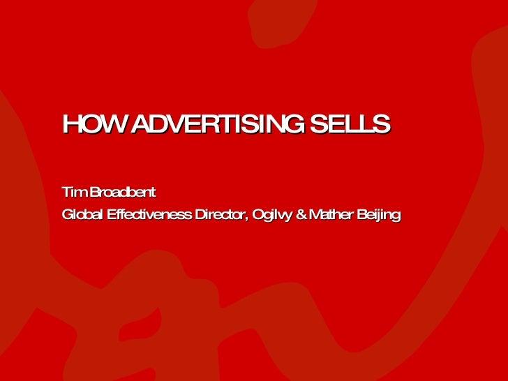 HOW ADVERTISING SELLS Tim Broadbent Global Effectiveness Director, Ogilvy & Mather Beijing