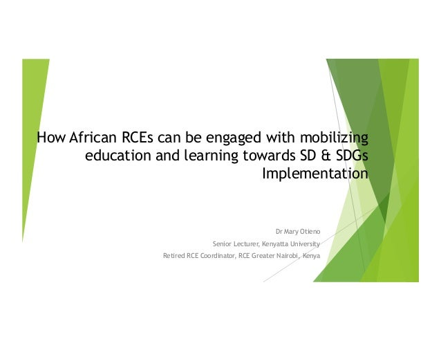 How African RCEs can be engaged with mobilizing education and learning towards SD & SDGs Implementation Dr Mary Otieno Sen...