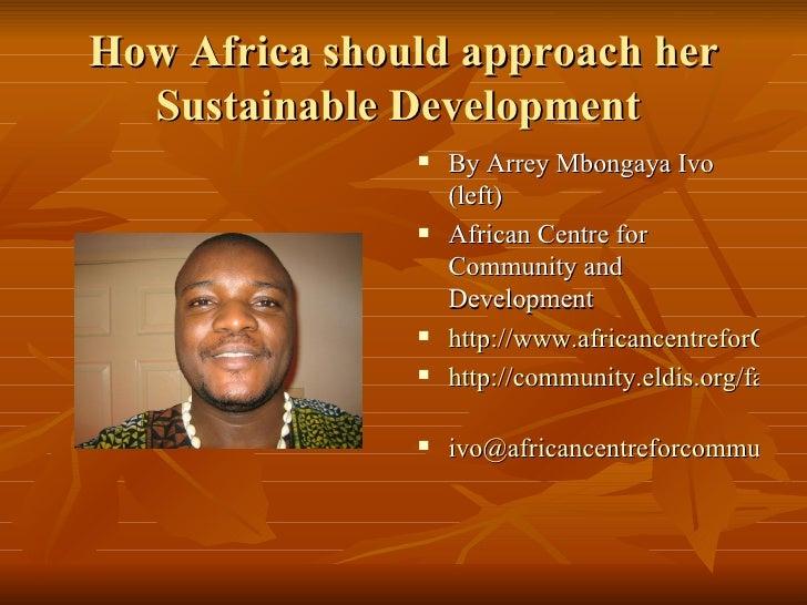 How Africa should approach her Sustainable Development  <ul><li>By Arrey Mbongaya Ivo (left) </li></ul><ul><li>African Cen...