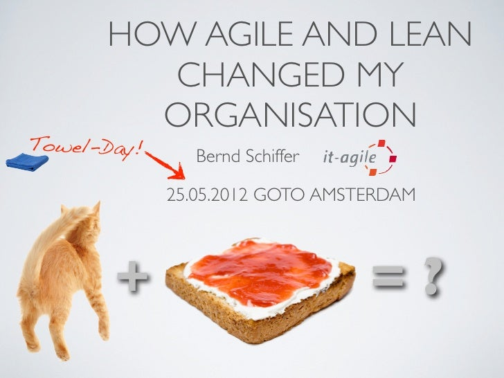 HOW AGILE AND LEAN        CHANGED MY        ORGANISATIONTowel-Day!               Bernd Schiffer             25.05.2012 GOT...