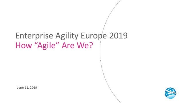 "Enterprise Agility Europe 2019 How ""Agile"" Are We? June 11, 2019"