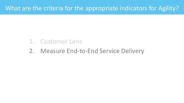 What are the criteria for the appropriate indicators for Agility? 1. Customer Lens 2. Measure End-to-End Service Delivery