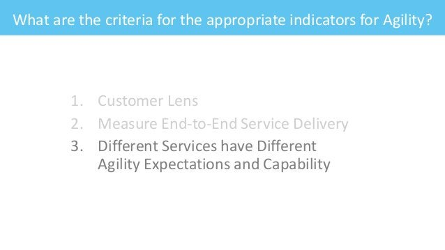 What are the criteria for the appropriate indicators for Agility? 1. Customer Lens 2. Measure End-to-End Service Delivery ...