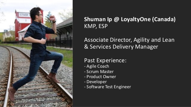 Shuman Ip @ LoyaltyOne (Canada) KMP, ESP Associate Director, Agility and Lean & Services Delivery Manager Past Experience:...
