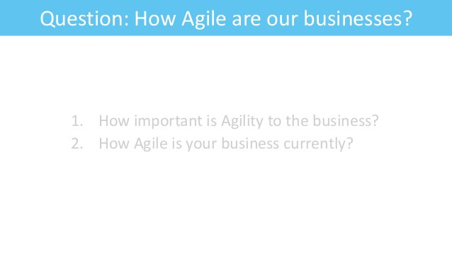 Question: How Agile are our businesses? 1. How important is Agility to the business? 2. How Agile is your business current...
