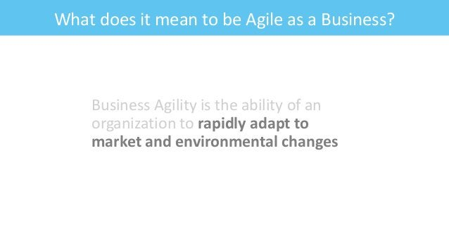 What does it mean to be Agile as a Business? Business Agility is the ability of an organization to rapidly adapt to market...
