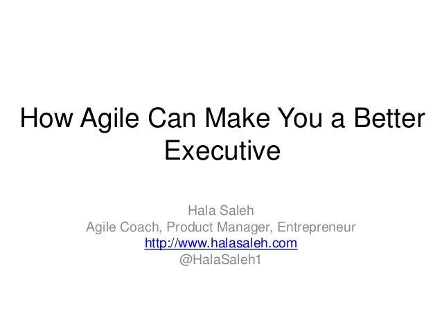 How Agile Can Make You a Better Executive Hala Saleh Agile Coach, Product Manager, Entrepreneur http://www.halasaleh.com @...